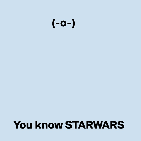 (-o-)            You know STARWARS