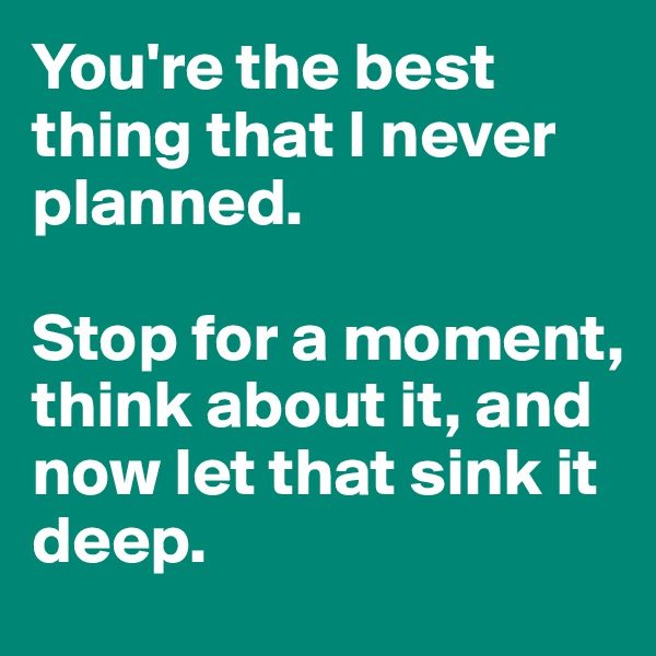 You're the best thing that I never planned.   Stop for a moment, think about it, and now let that sink it deep.