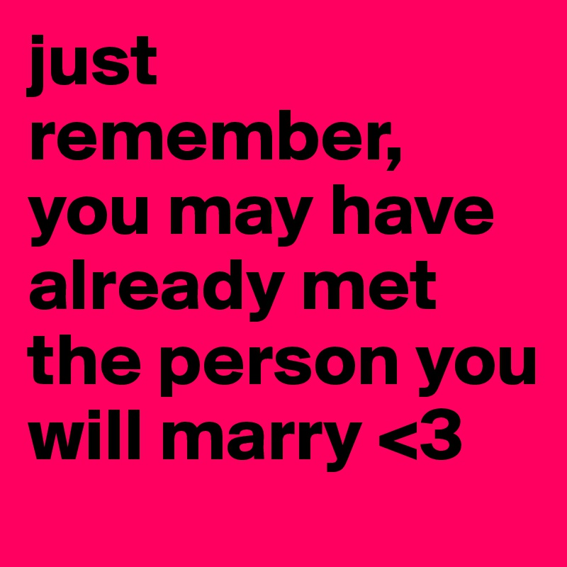 just remember, you may have already met the person you will marry <3
