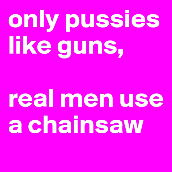 only pussies like guns,  real men use a chainsaw
