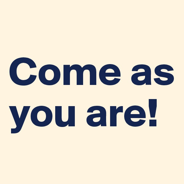 Come as you are!