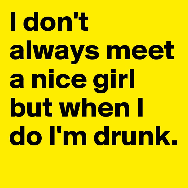 I don't always meet a nice girl but when I do I'm drunk.