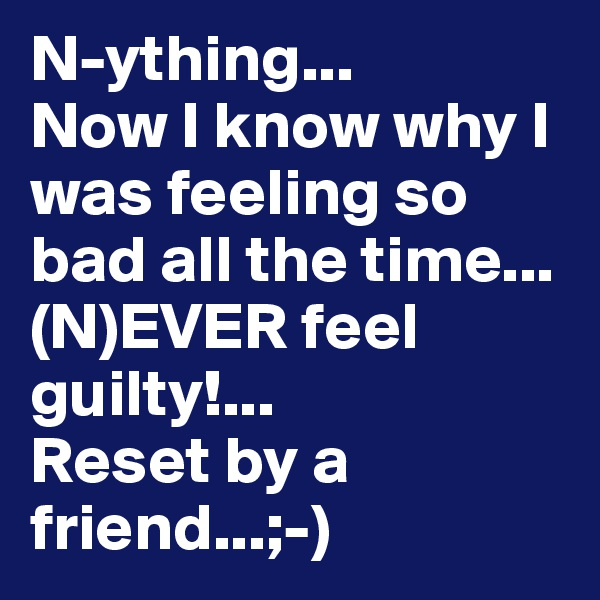 N-ything... Now I know why I was feeling so bad all the time... (N)EVER feel guilty!... Reset by a friend...;-)