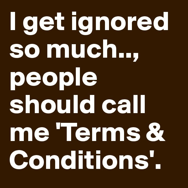 I get ignored so much.., people should call me 'Terms & Conditions'.