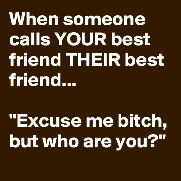 "When someone calls YOUR best friend THEIR best friend...  ""Excuse me bitch, but who are you?"""
