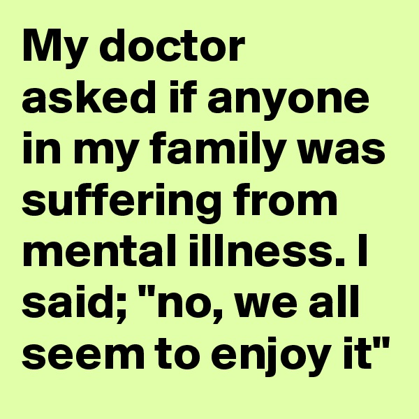 "My doctor asked if anyone in my family was suffering from mental illness. I said; ""no, we all seem to enjoy it"""