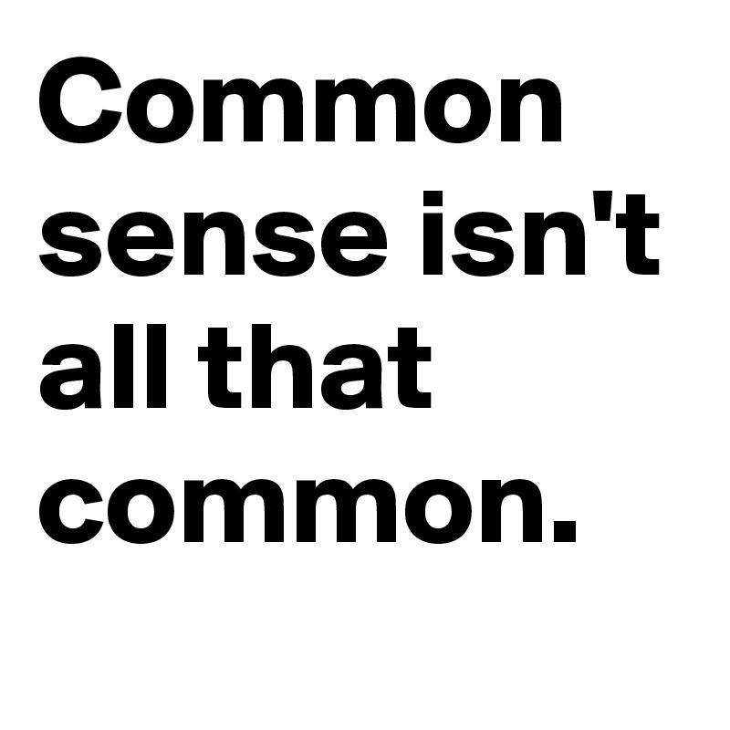 Common sense isn't all that common.