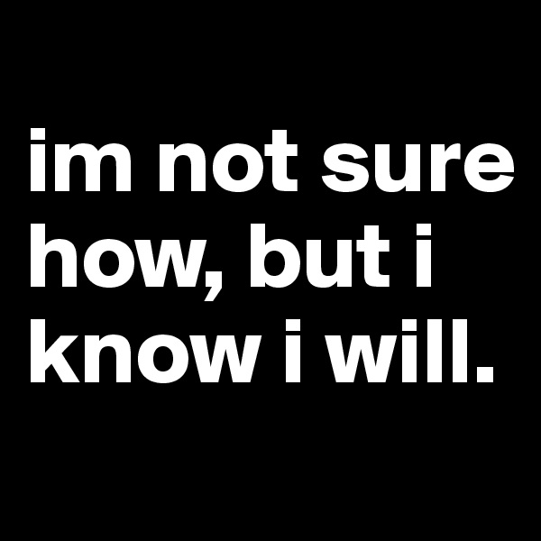 im not sure how, but i know i will.