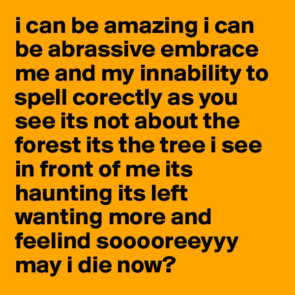 i can be amazing i can be abrassive embrace me and my innability to spell corectly as you see its not about the forest its the tree i see in front of me its haunting its left wanting more and feelind sooooreeyyy may i die now?