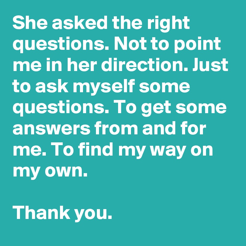 She asked the right questions. Not to point me in her direction. Just to ask myself some questions. To get some answers from and for me. To find my way on my own.  Thank you.