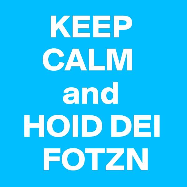 KEEP      CALM          and   HOID DEI      FOTZN