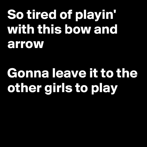 So tired of playin' with this bow and arrow  Gonna leave it to the other girls to play