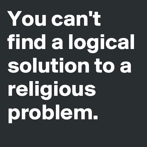 You can't find a logical solution to a religious problem.