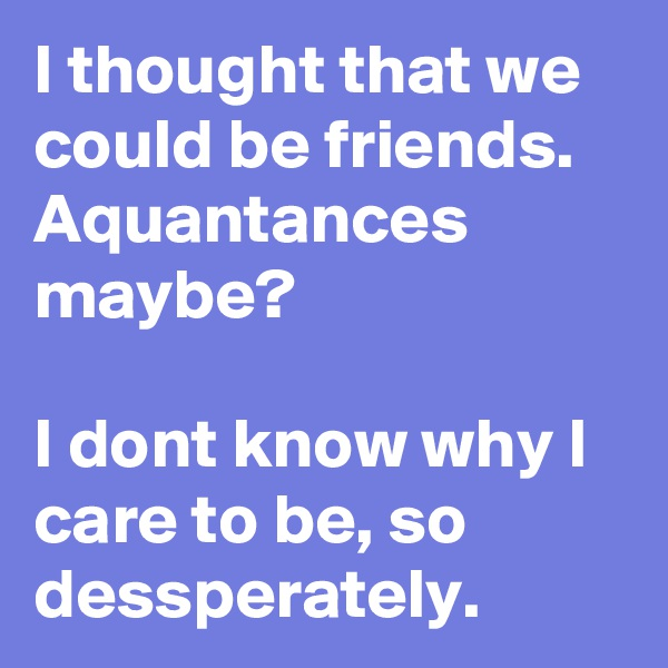I thought that we could be friends. Aquantances maybe?  I dont know why I care to be, so dessperately.
