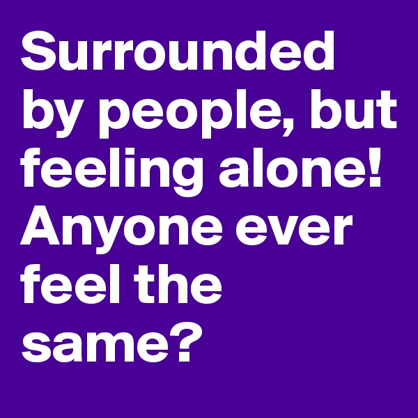 Surrounded by people, but feeling alone! Anyone ever feel the same?