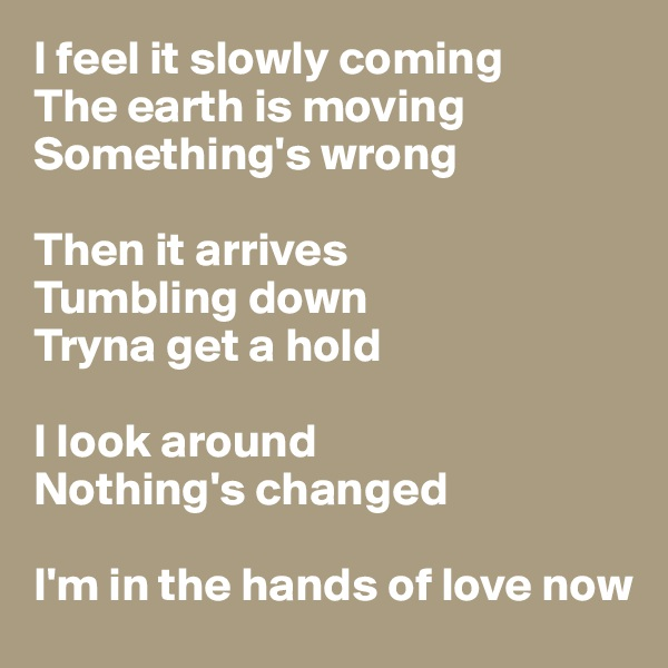 I feel it slowly coming The earth is moving Something's wrong  Then it arrives Tumbling down Tryna get a hold  I look around Nothing's changed  I'm in the hands of love now