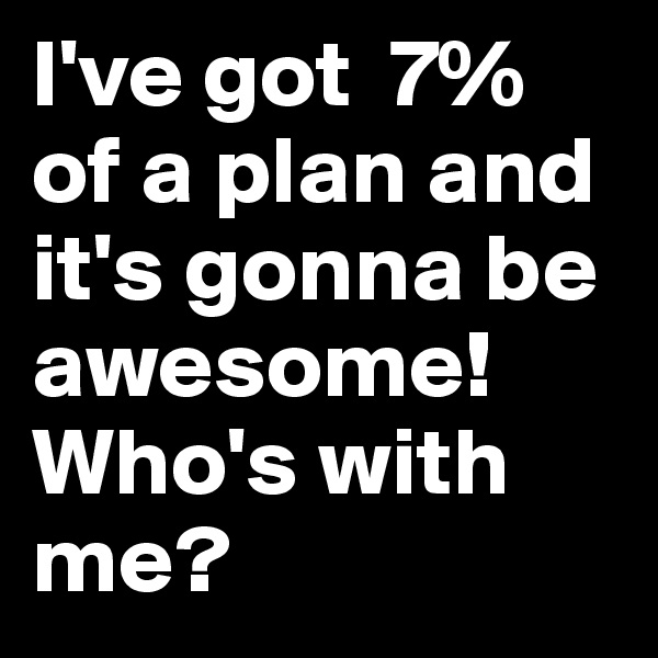 I've got  7% of a plan and it's gonna be awesome! Who's with me?
