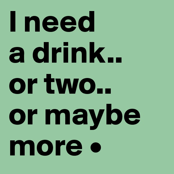 I need a drink.. or two.. or maybe more •