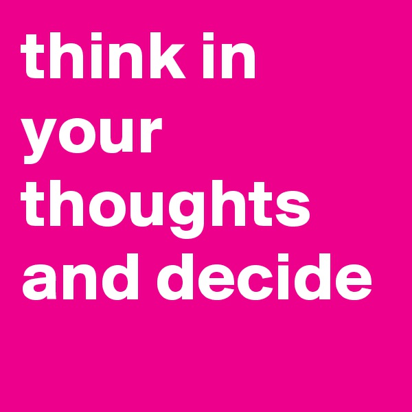 think in your thoughts and decide