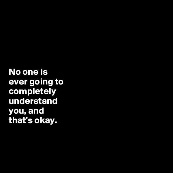 No one is  ever going to  completely  understand  you, and  that's okay.