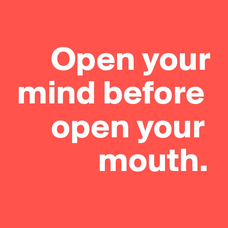 Open your   mind before            open your                    mouth.