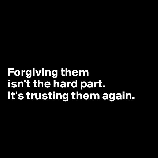 Forgiving them  isn't the hard part. It's trusting them again.