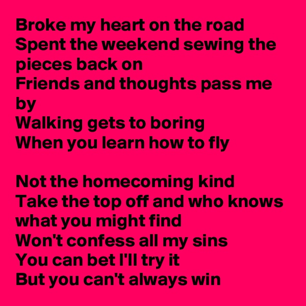 Broke my heart on the road Spent the weekend sewing the pieces back on Friends and thoughts pass me by Walking gets to boring When you learn how to fly  Not the homecoming kind Take the top off and who knows what you might find Won't confess all my sins You can bet I'll try it But you can't always win