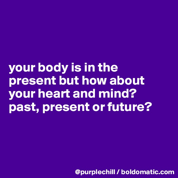 your body is in the  present but how about  your heart and mind?  past, present or future?