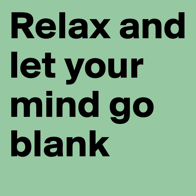 Relax and let your mind go blank