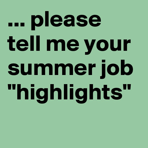 """... please tell me your summer job """"highlights"""""""