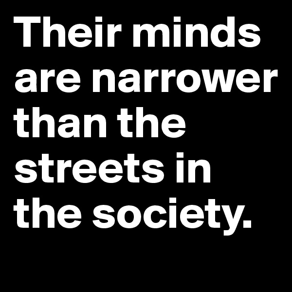 Their minds are narrower than the streets in the society.