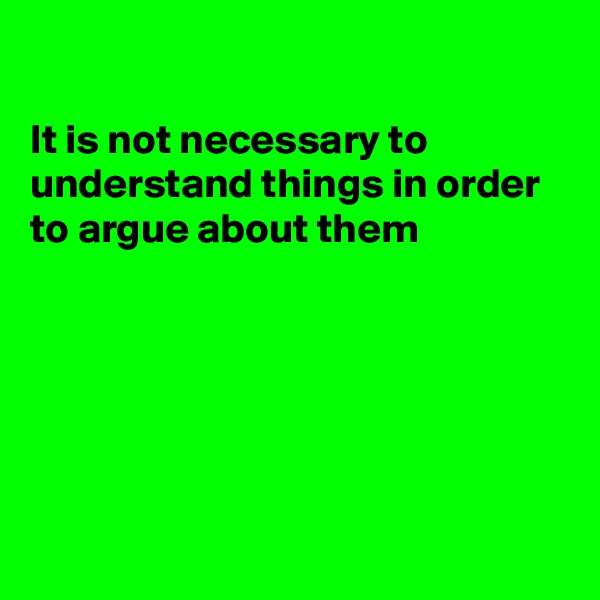 It is not necessary to understand things in order to argue about them