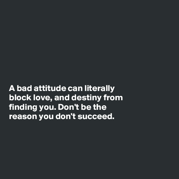 A bad attitude can literally block love, and destiny from finding you. Don't be the reason you don't succeed.