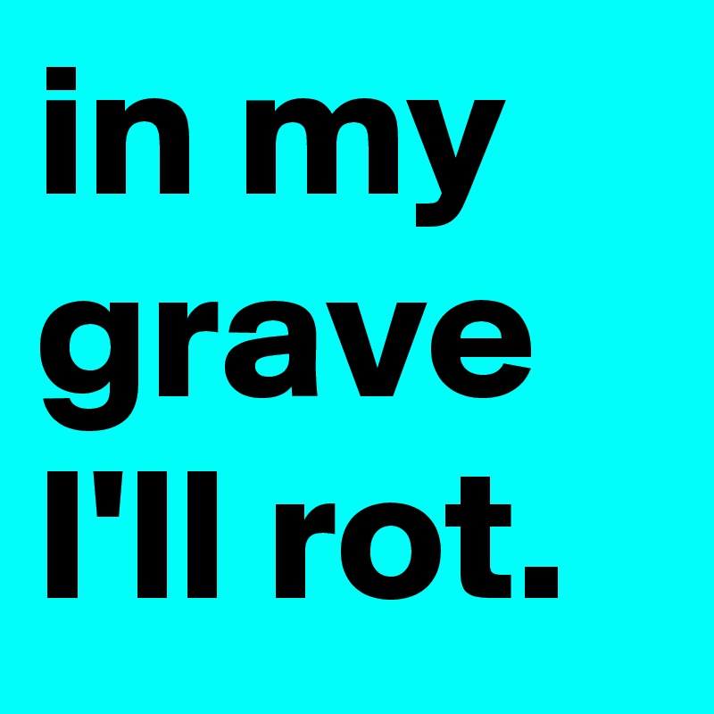 in my grave I'll rot.