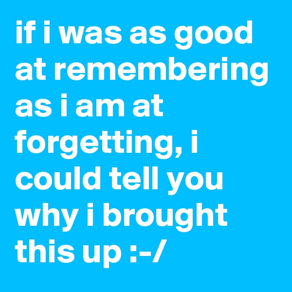 if i was as good at remembering as i am at forgetting, i could tell you why i brought this up :-/