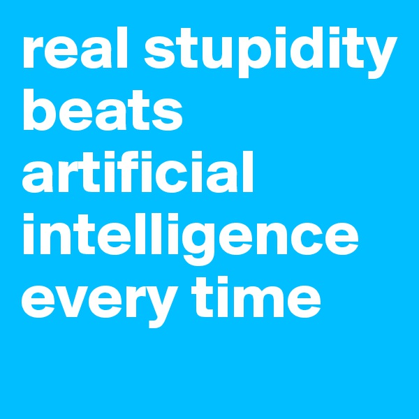 real stupidity beats artificial intelligence every time