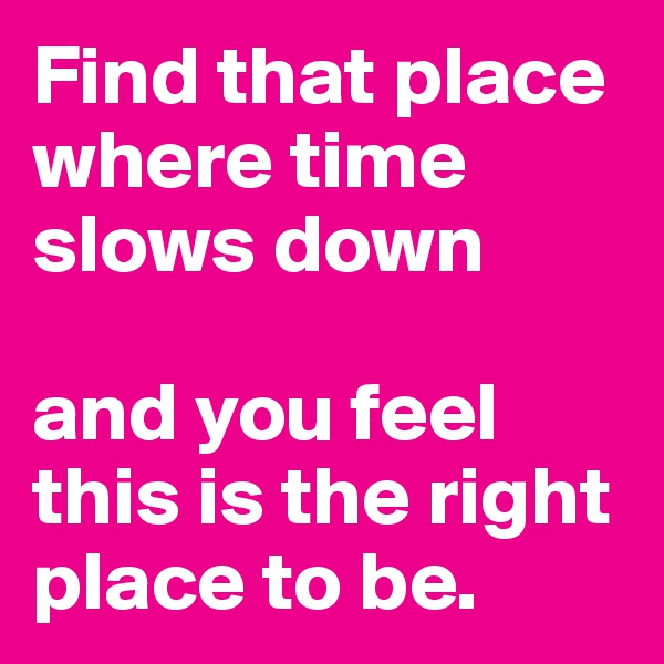 Find that place where time slows down   and you feel this is the right place to be.