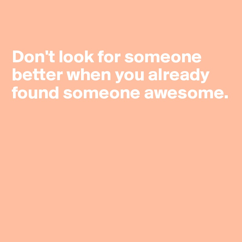 Don't look for someone better when you already found someone awesome.