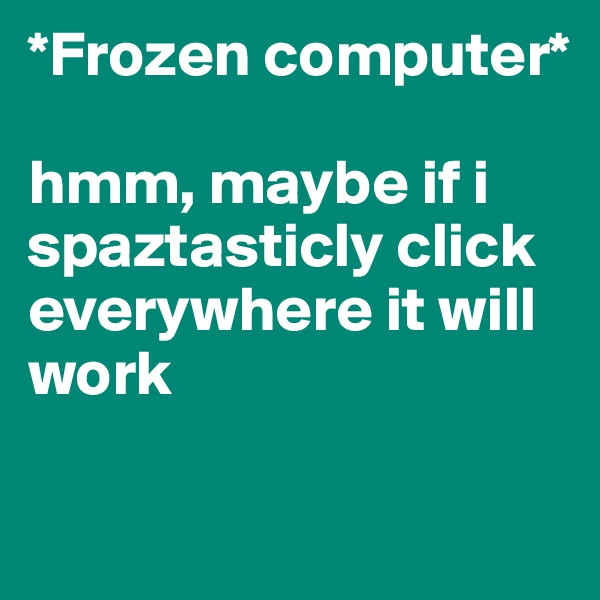 *Frozen computer*   hmm, maybe if i spaztasticly click everywhere it will work
