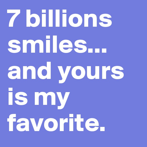 7 billions smiles... and yours is my favorite.