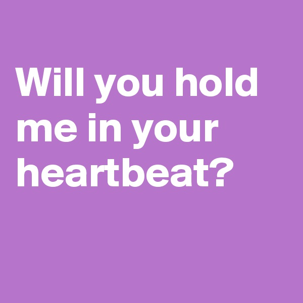 Will you hold me in your heartbeat?