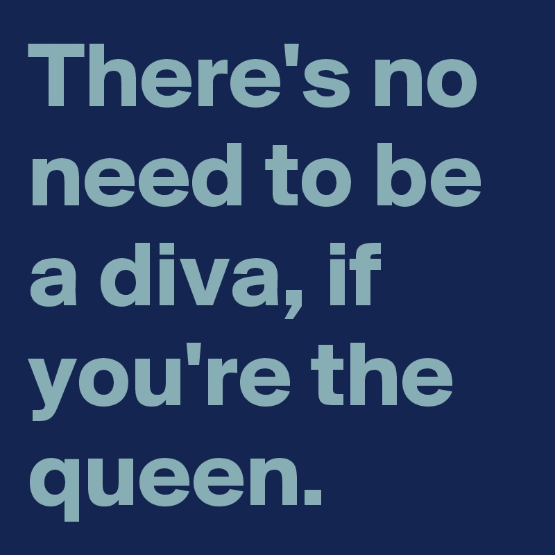 There's no need to be a diva, if you're the queen.