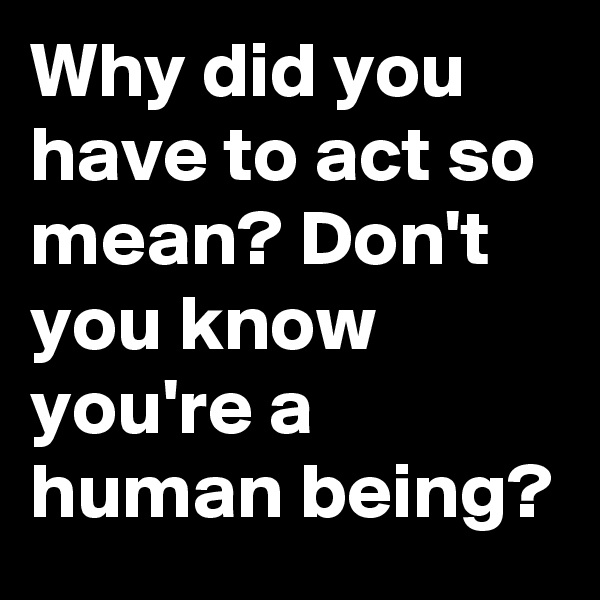 Why did you have to act so mean? Don't you know you're a human being?
