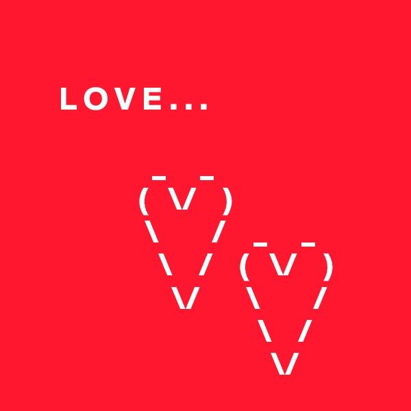 L O V E . . .                       _     _                   (   \/    )                    \        /    _     _                      \    /    (   \/    )                        \/       \        /                                     \    /                                        \/