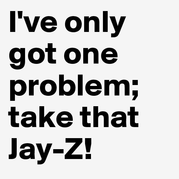 I've only got one problem; take that Jay-Z!