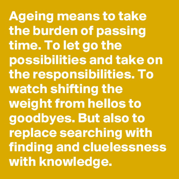 Ageing means to take the burden of passing time. To let go the possibilities and take on the responsibilities. To watch shifting the weight from hellos to goodbyes. But also to replace searching with finding and cluelessness with knowledge.