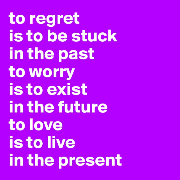 to regret is to be stuck in the past to worry is to exist in the future to love is to live in the present