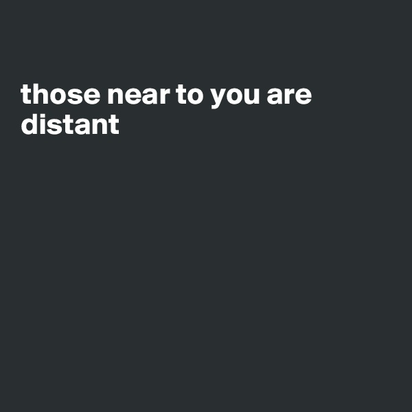 those near to you are distant