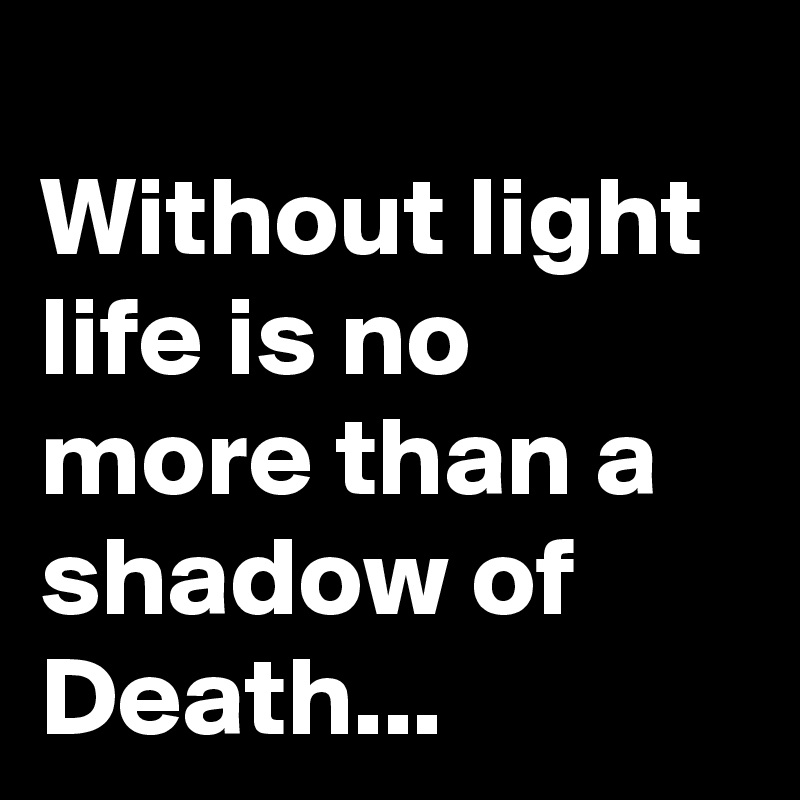 Without light life is no more than a shadow of Death...