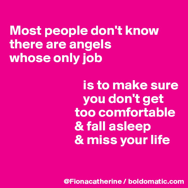Most people don't know there are angels whose only job                             is to make sure                            you don't get                         too comfortable                         & fall asleep                         & miss your life